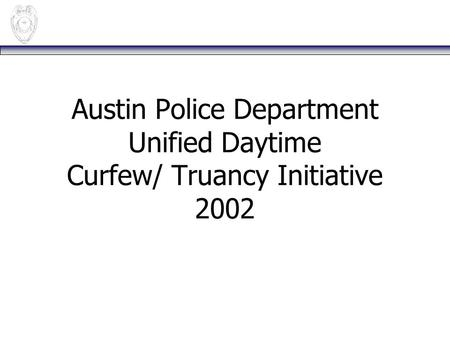 Austin Police Department Unified Daytime Curfew/ Truancy Initiative 2002.