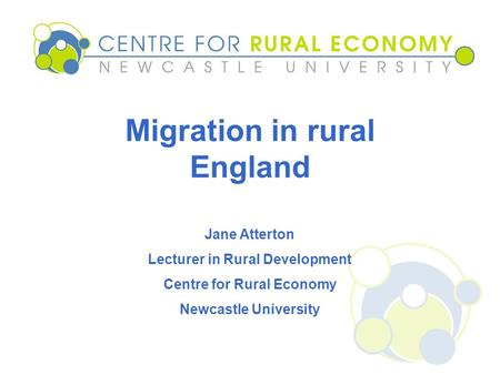 Migration in rural England Jane Atterton Lecturer in Rural Development Centre for Rural Economy Newcastle University.
