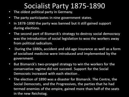 Socialist Party 1875-1890 The oldest political party in Germany. The party participates in nine government states. In 1878-1890 the party was banned but.