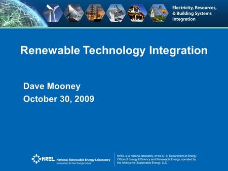 Renewable Technology Integration Dave Mooney October 30, 2009.