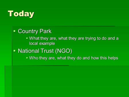 Today  Country Park  What they are, what they are trying to do and a local example  National Trust (NGO)  Who they are, what they do and how this helps.