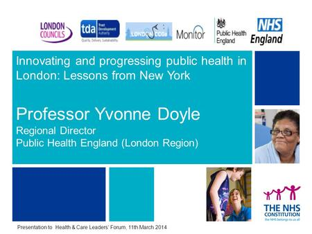 Innovating and progressing public health in London: Lessons from New York Professor Yvonne Doyle Regional Director Public Health England (London Region)