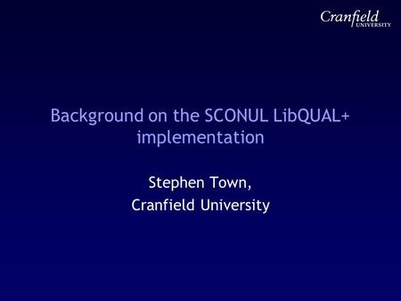 Background on the SCONUL LibQUAL+ implementation Stephen Town, Cranfield University.