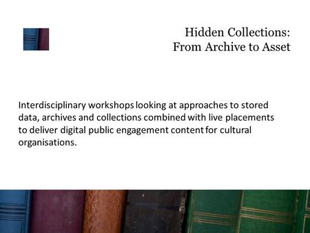 Hidden Collections: From Archive to Asset Interdisciplinary workshops looking at approaches to stored data, archives and collections combined with live.