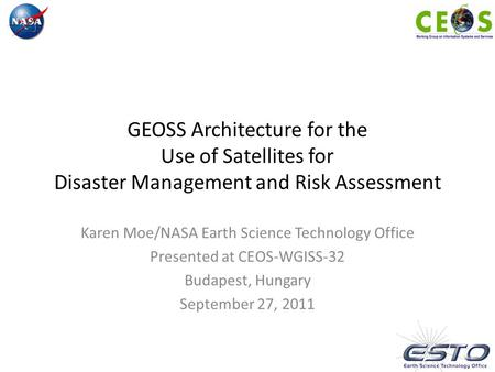 GEOSS Architecture for the Use of Satellites for Disaster Management and Risk Assessment Karen Moe/NASA Earth Science Technology Office Presented at CEOS-WGISS-32.