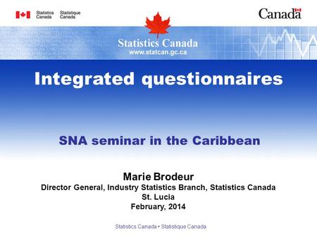 SNA seminar in the Caribbean Integrated questionnaires Marie Brodeur Director General, Industry Statistics Branch, Statistics Canada St. Lucia February,