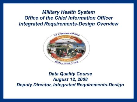Military Health System Office of the Chief Information Officer Integrated Requirements-Design Overview Data Quality Course August 12, 2008 Deputy Director,