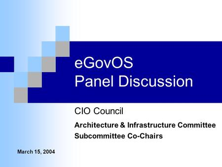 EGovOS Panel Discussion CIO Council Architecture & Infrastructure Committee Subcommittee Co-Chairs March 15, 2004.