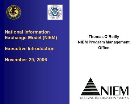 National Information Exchange Model (NIEM) Executive Introduction November 29, 2006 Thomas O'Reilly NIEM Program Management Office.