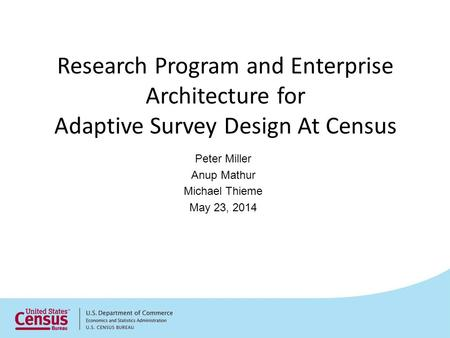 Research Program and Enterprise Architecture for Adaptive Survey Design At Census Peter Miller Anup Mathur Michael Thieme May 23, 2014.