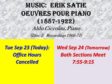 MUSIC: ERIK SATIE OEUVRES POUR PIANO (1887-1922) Aldo Ciccolini, Piano ( Disc 2: Recordings 1966-71) Tue Sep 23 (Today): Office Hours Cancelled Wed Sep.