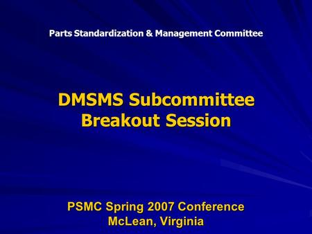 DMSMS Subcommittee Breakout Session PSMC Spring 2007 Conference McLean, Virginia Parts Standardization & Management Committee.