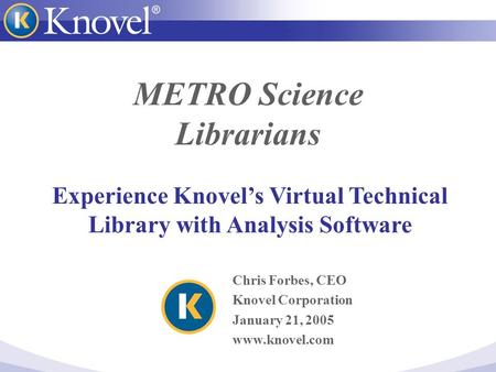 METRO Science Librarians Chris Forbes, CEO Knovel Corporation January 21, 2005 www.knovel.com Experience Knovel's Virtual Technical Library with Analysis.