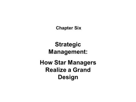 Chapter Six Strategic Management: How Star Managers Realize a Grand Design.