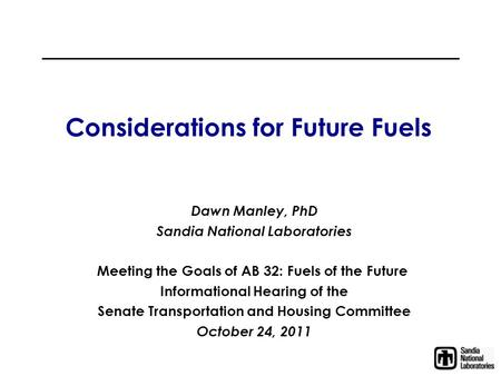 Considerations for Future Fuels Dawn Manley, PhD Sandia National Laboratories Meeting the Goals of AB 32: Fuels of the Future Informational Hearing of.