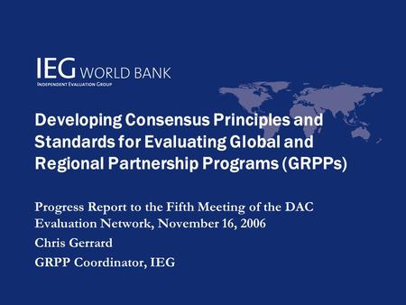 Developing Consensus Principles and Standards for Evaluating Global and Regional Partnership Programs (GRPPs) Progress Report to the Fifth Meeting of the.