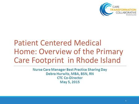 Patient Centered Medical Home: Overview of the Primary Care Footprint in Rhode Island Nurse Care Manager Best Practice Sharing Day Debra Hurwitz, MBA,