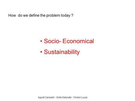 Socio- Economical Sustainability How do we define the problem today ? Agustí Canadell - Sofie Deboutte - Clinton Lucas.
