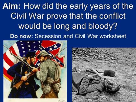 Aim: How did the early years of the Civil War prove that the conflict would be long and bloody? Do now: Secession and Civil War worksheet.