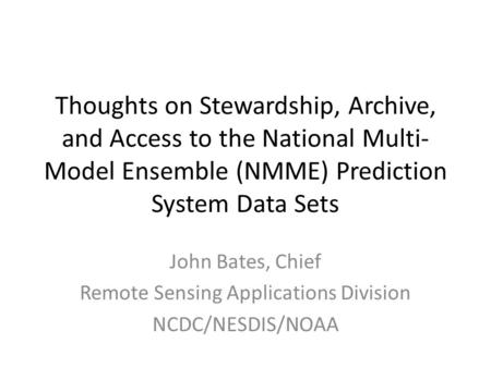 Thoughts on Stewardship, Archive, and Access to the National Multi- Model Ensemble (NMME) Prediction System Data Sets John Bates, Chief Remote Sensing.