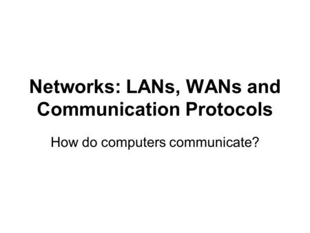 Networks: LANs, WANs and Communication Protocols How do computers communicate?