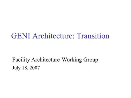 GENI Architecture: Transition July 18, 2007 Facility Architecture Working Group.