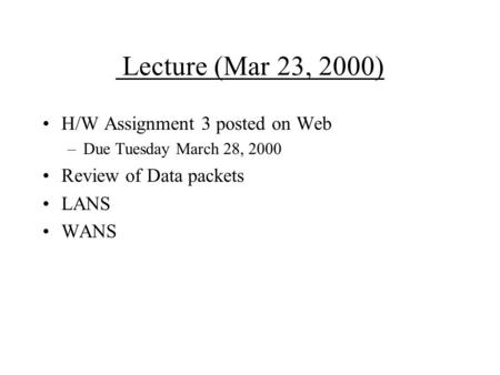 Lecture (Mar 23, 2000) H/W Assignment 3 posted on Web –Due Tuesday March 28, 2000 Review of Data packets LANS WANS.