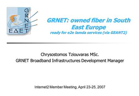 GRNET: owned fiber in South East Europe ready for e2e lamda services (via GEANT2) Chrysostomos Tziouvaras MSc. GRNET Broadband Infrastructures Development.