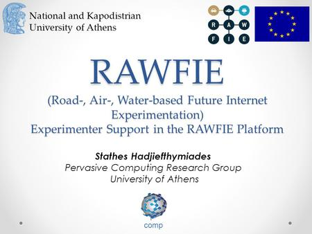 National and Kapodistrian University of Athens RAWFIE (Road-, Air-, Water-based Future Internet Experimentation) Experimenter Support in the RAWFIE Platform.