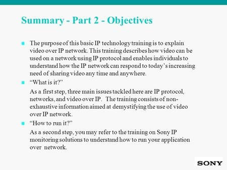 Summary - Part 2 - Objectives The purpose of this basic IP technology training is to explain video over IP network. This training describes how video can.