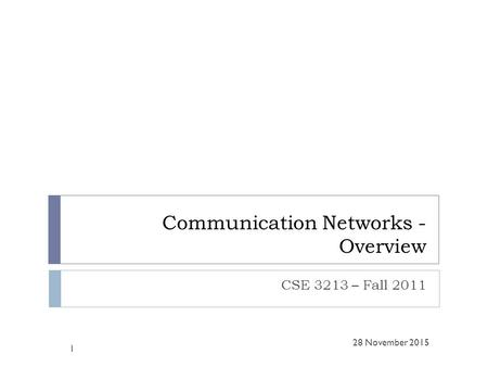 Communication Networks - Overview CSE 3213 – Fall 2011 1 28 November 2015.