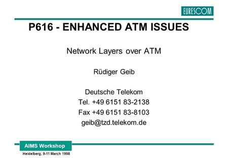 AIMS Workshop Heidelberg, 9-11 March 1998 P616 - ENHANCED ATM ISSUES Network Layers over ATM Rüdiger Geib Deutsche Telekom Tel. +49 6151 83-2138 Fax +49.