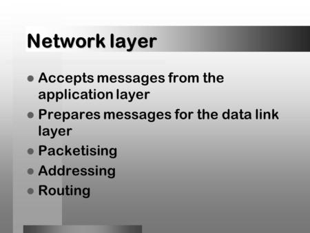 Network layer Accepts messages from the application layer Prepares messages for the data link layer Packetising Addressing Routing.