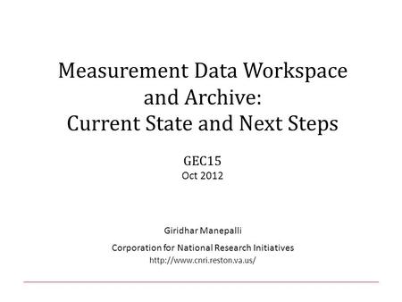 Measurement Data Workspace and Archive: Current State and Next Steps GEC15 Oct 2012 Giridhar Manepalli Corporation for National Research Initiatives