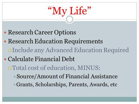 """My Life"" Research Career Options Research Education Requirements  Include any Advanced Education Required Calculate Financial Debt  Total cost of education,"