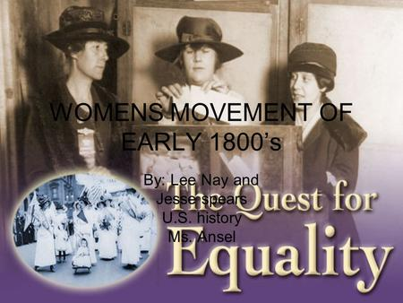 WOMENS MOVEMENT OF EARLY 1800's By: Lee Nay and Jesse spears U.S. history Ms. Ansel.