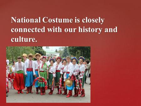 { National Costume is closely connected with our history and culture.