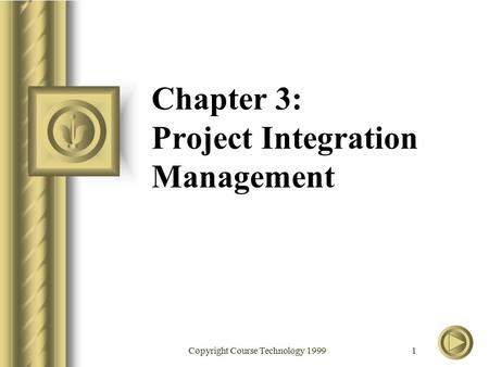 Copyright Course Technology 1999 1 Chapter 3: Project Integration Management.