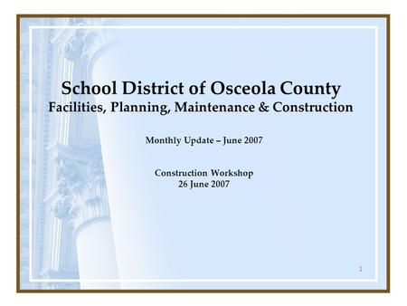 1 School District of Osceola County Facilities, Planning, Maintenance & Construction Monthly Update – June 2007 Construction Workshop 26 June 2007.