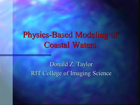 Physics-Based Modeling of Coastal Waters Donald Z. Taylor RIT College of Imaging Science.