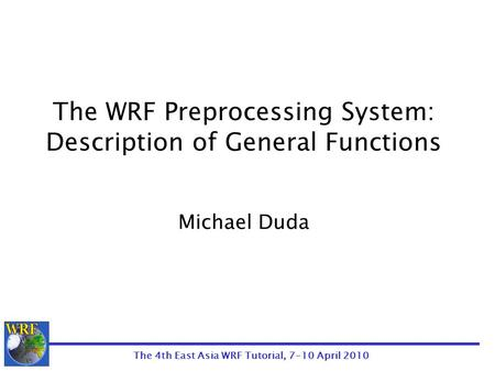 The 4th East Asia WRF Tutorial, 7-10 April 2010 The WRF Preprocessing System: Description of General Functions Michael Duda.