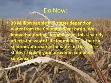 Do Now: 30 Million people in 7 states depend on water from the Colorado River basin. We know that during drought years this severely affects the way of.