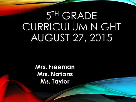 5 TH GRADE CURRICULUM NIGHT AUGUST 27, 2015 Mrs. Freeman Mrs. Nations Ms. Taylor.