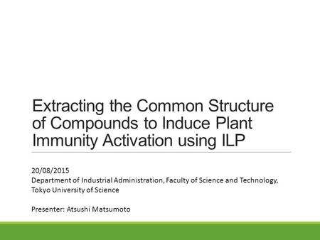 Extracting the Common Structure of Compounds to Induce Plant Immunity Activation using ILP 20/08/2015 Department of Industrial Administration, Faculty.