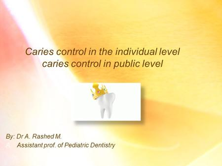 Caries control in the individual level caries control in public level By: Dr A. Rashed M. A.Assistant prof. of Pediatric Dentistry.