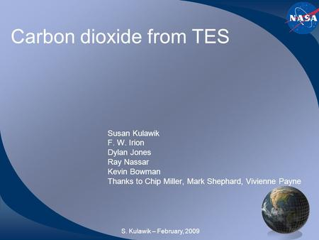 Carbon dioxide from TES Susan Kulawik F. W. Irion Dylan Jones Ray Nassar Kevin Bowman Thanks to Chip Miller, Mark Shephard, Vivienne Payne S. Kulawik –