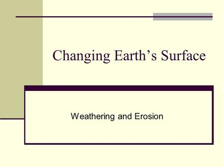 Changing Earth's Surface Weathering and Erosion. Changes to Earth's Surface Earth's crust is constantly in a process of change Weathering Erosion Deposition.