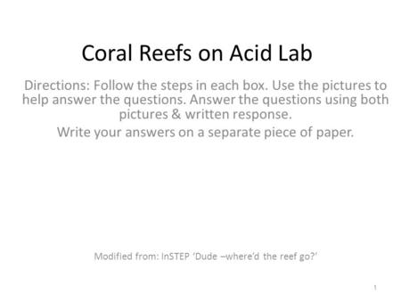Coral Reefs on Acid Lab Directions: Follow the steps in each box. Use the pictures to help answer the questions. Answer the questions using both pictures.
