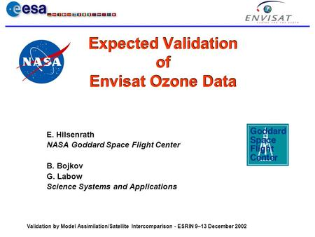 Validation by Model Assimilation/Satellite Intercomparison - ESRIN 9–13 December 2002 Expected Validation of Envisat Ozone Data E. Hilsenrath NASA Goddard.