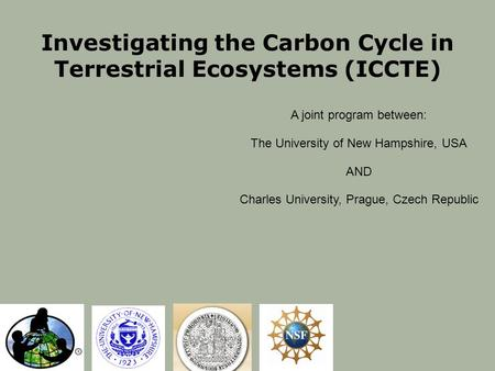 Investigating the Carbon Cycle in Terrestrial Ecosystems (ICCTE) A joint program between: The University of New Hampshire, USA AND Charles University,